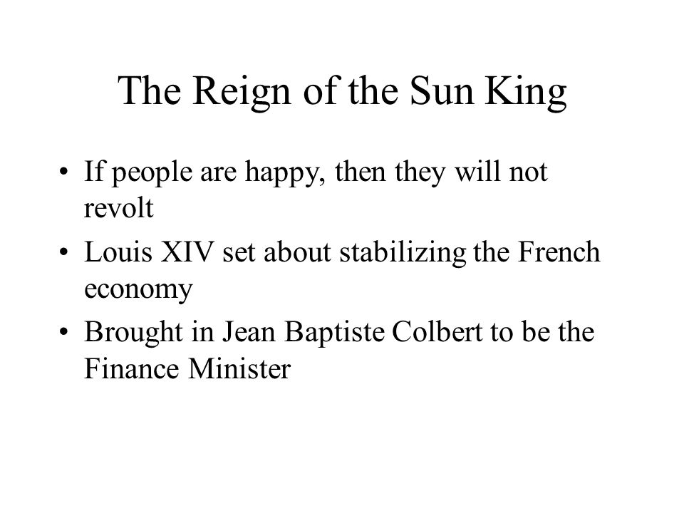 The Reign of the Sun King Louis XIV took the throne of France in 1661 when Mazarin died Forced all government officials to communicate regularly with the king Found out officials were meeting without him & he burst into room & shouted L'etat c'est moi I AM THE STATE!