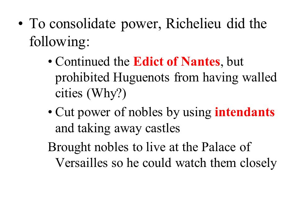 Setting the Stage Richelieu consolidated the power of the monarchy into his own hands Removed threat to throne by attacking the Huguenots & the Nobles