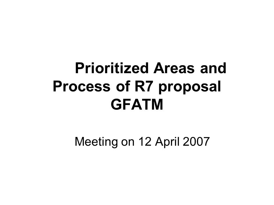 Prioritized Areas and Process of R7 proposal GFATM Meeting on 12 April 2007