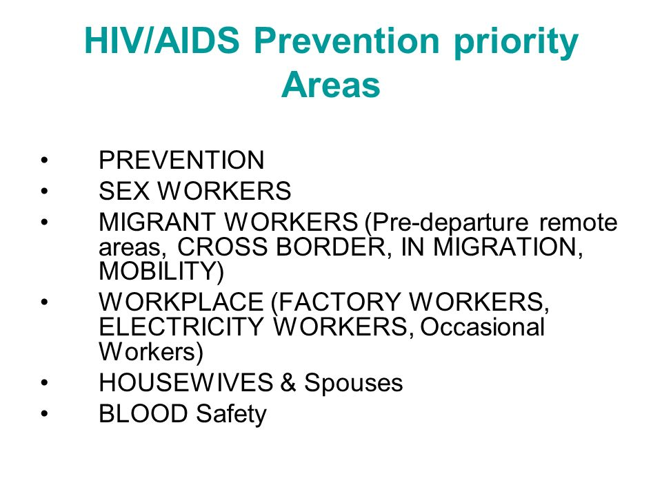 HIV/AIDS Prevention priority Areas PREVENTION SEX WORKERS MIGRANT WORKERS (Pre-departure remote areas, CROSS BORDER, IN MIGRATION, MOBILITY) WORKPLACE (FACTORY WORKERS, ELECTRICITY WORKERS, Occasional Workers) HOUSEWIVES & Spouses BLOOD Safety