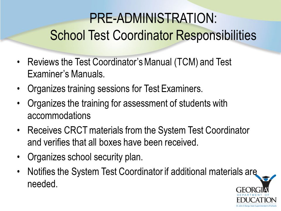 PRE-ADMINISTRATION: School Test Coordinator Responsibilities Reviews the Test Coordinator's Manual (TCM) and Test Examiner's Manuals.