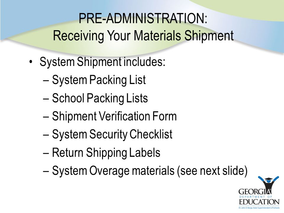 PRE-ADMINISTRATION: Receiving Your Materials Shipment System Shipment includes: –System Packing List –School Packing Lists –Shipment Verification Form –System Security Checklist –Return Shipping Labels –System Overage materials (see next slide)