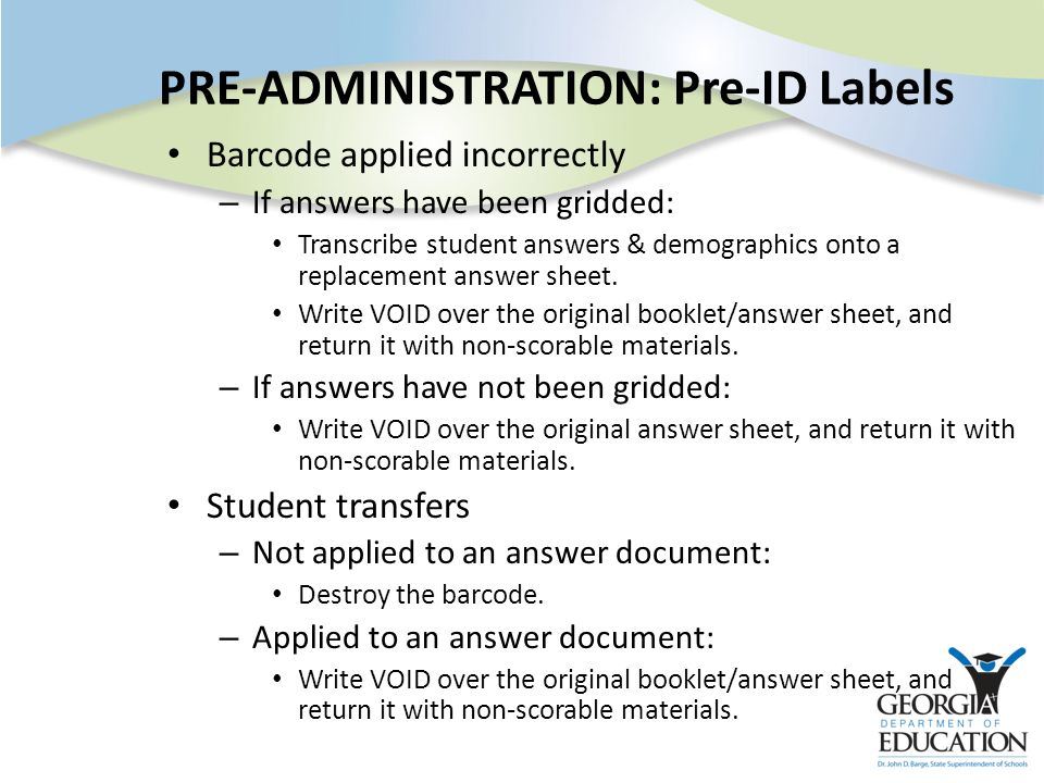 PRE-ADMINISTRATION: Pre-ID Labels Barcode applied incorrectly – If answers have been gridded: Transcribe student answers & demographics onto a replacement answer sheet.