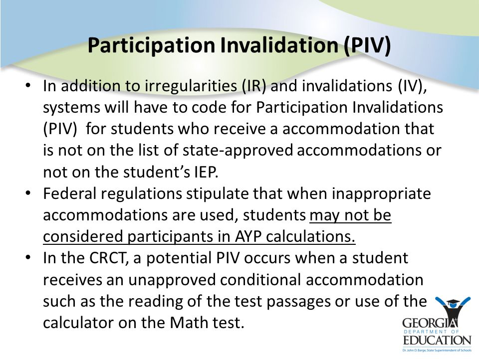 Participation Invalidation (PIV) In addition to irregularities (IR) and invalidations (IV), systems will have to code for Participation Invalidations (PIV) for students who receive a accommodation that is not on the list of state-approved accommodations or not on the student's IEP.