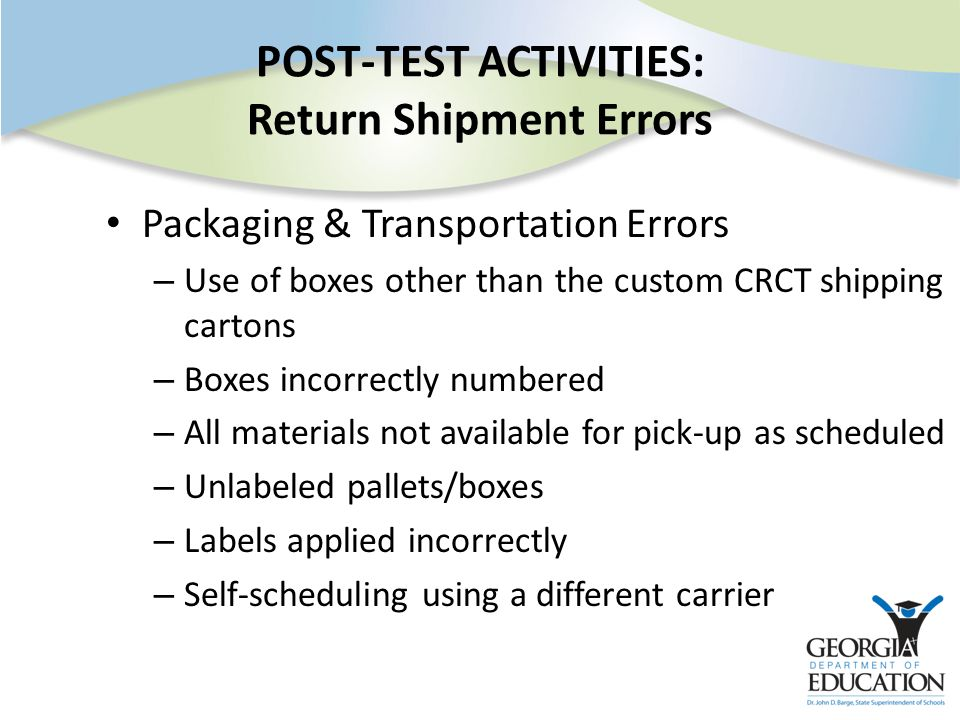 POST-TEST ACTIVITIES: Return Shipment Errors Packaging & Transportation Errors – Use of boxes other than the custom CRCT shipping cartons – Boxes incorrectly numbered – All materials not available for pick-up as scheduled – Unlabeled pallets/boxes – Labels applied incorrectly – Self-scheduling using a different carrier