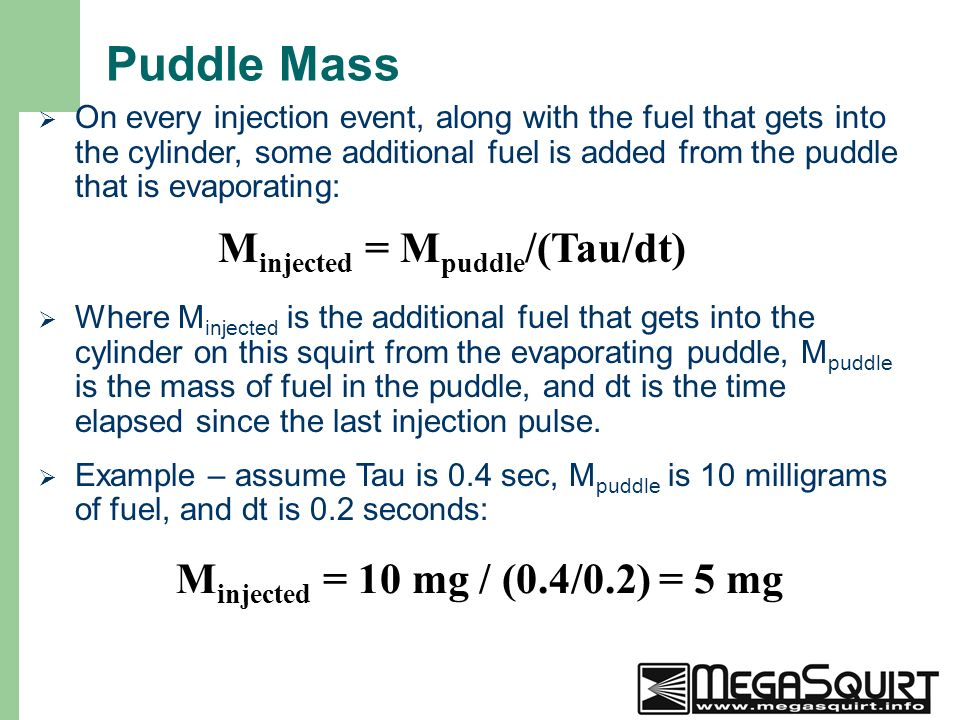 19 Puddle Mass  On every injection event, along with the fuel that gets into the cylinder, some additional fuel is added from the puddle that is evaporating: M injected = M puddle /(Tau/dt)  Where M injected is the additional fuel that gets into the cylinder on this squirt from the evaporating puddle, M puddle is the mass of fuel in the puddle, and dt is the time elapsed since the last injection pulse.