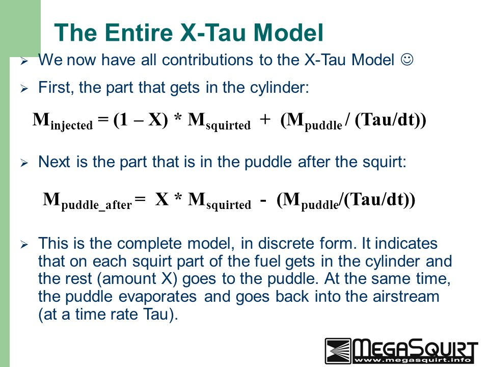 20 The Entire X-Tau Model  We now have all contributions to the X-Tau Model  First, the part that gets in the cylinder:  Next is the part that is in the puddle after the squirt: M injected = (1 – X) * M squirted + (M puddle / (Tau/dt)) M puddle_after = X * M squirted - (M puddle /(Tau/dt))  This is the complete model, in discrete form.