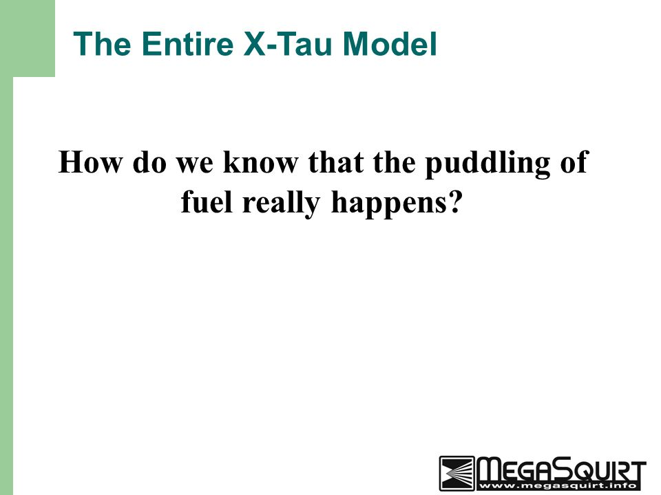 21 The Entire X-Tau Model How do we know that the puddling of fuel really happens