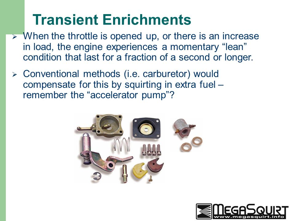 6 Transient Enrichments  When the throttle is opened up, or there is an increase in load, the engine experiences a momentary lean condition that last for a fraction of a second or longer.