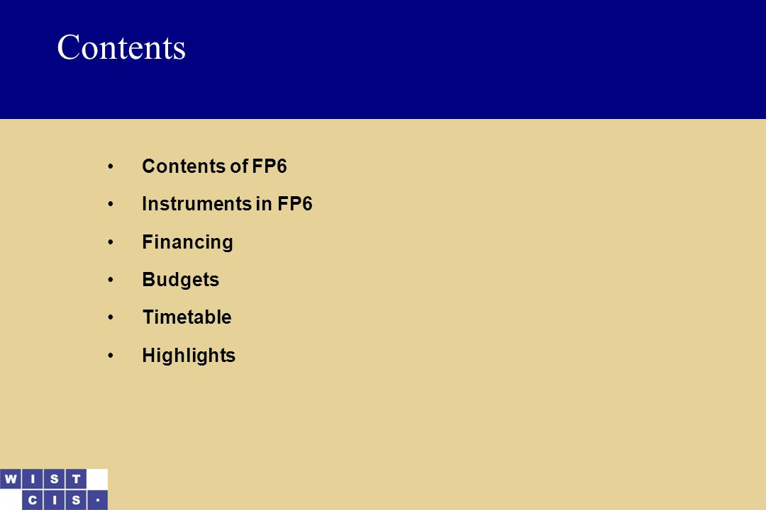 Contents Contents of FP6 Instruments in FP6 Financing Budgets Timetable Highlights