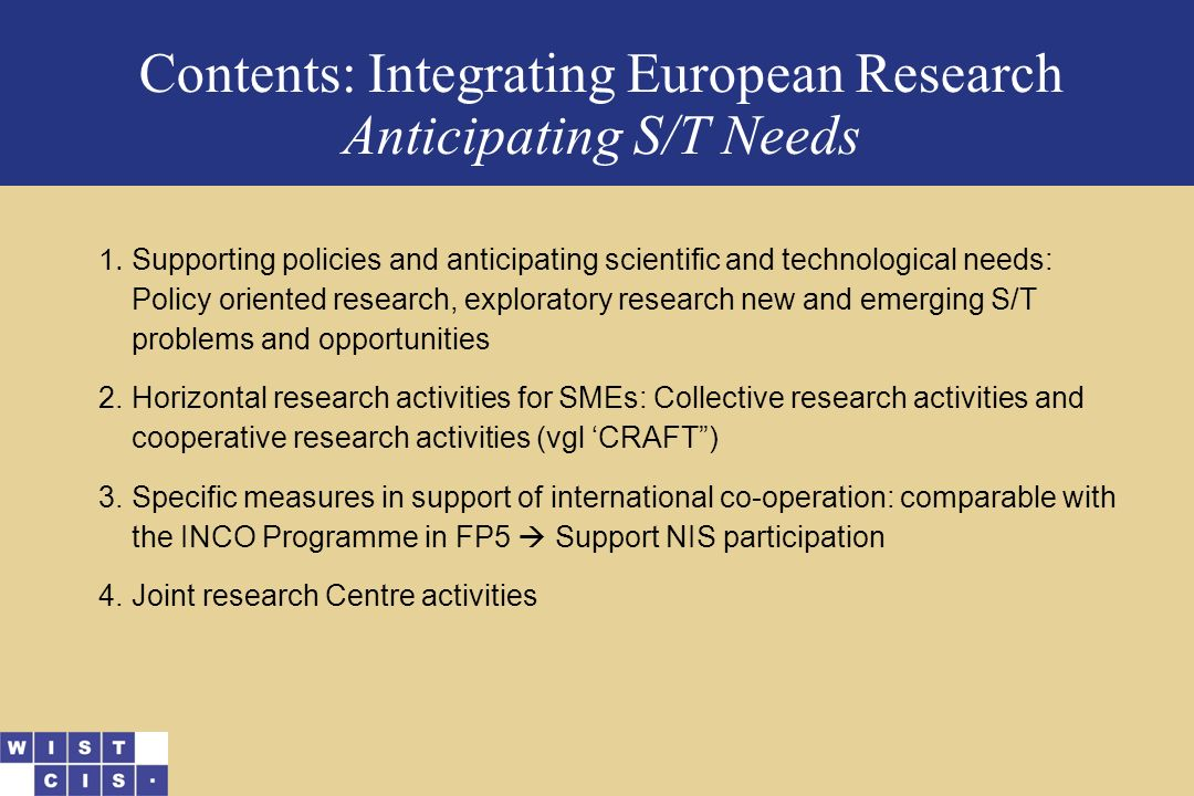 Contents: Integrating European Research Anticipating S/T Needs 1.Supporting policies and anticipating scientific and technological needs: Policy oriented research, exploratory research new and emerging S/T problems and opportunities 2.Horizontal research activities for SMEs: Collective research activities and cooperative research activities (vgl 'CRAFT ) 3.Specific measures in support of international co-operation: comparable with the INCO Programme in FP5  Support NIS participation 4.Joint research Centre activities