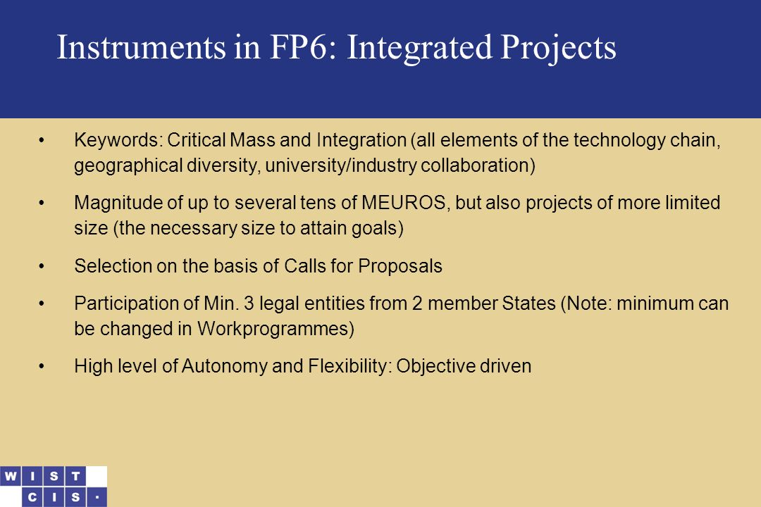 Instruments in FP6: Integrated Projects Keywords: Critical Mass and Integration (all elements of the technology chain, geographical diversity, university/industry collaboration) Magnitude of up to several tens of MEUROS, but also projects of more limited size (the necessary size to attain goals) Selection on the basis of Calls for Proposals Participation of Min.