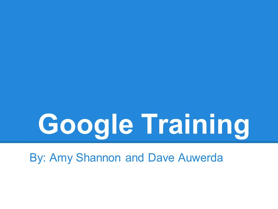 Google Training By: Amy Shannon and Dave Auwerda