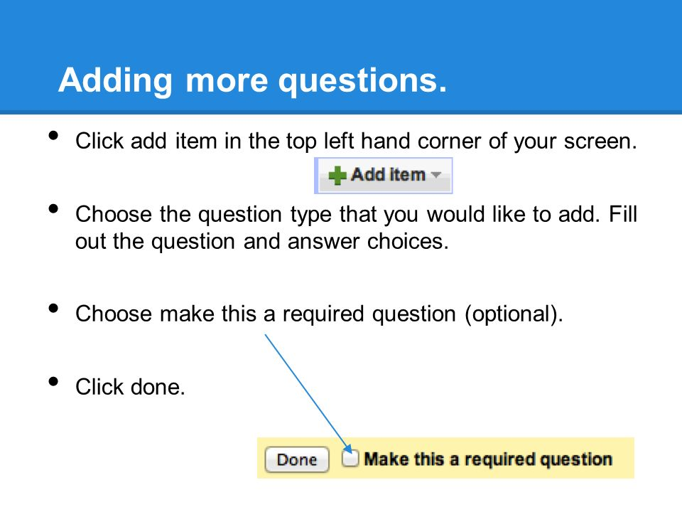 Adding more questions. Click add item in the top left hand corner of your screen.