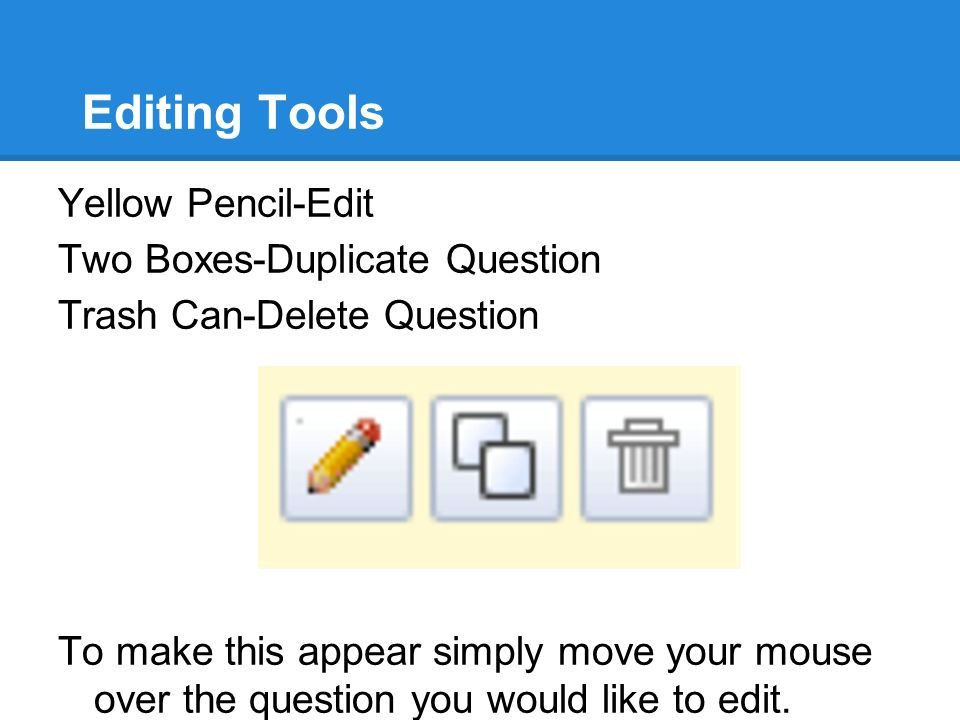 Editing Tools Yellow Pencil-Edit Two Boxes-Duplicate Question Trash Can-Delete Question To make this appear simply move your mouse over the question you would like to edit.