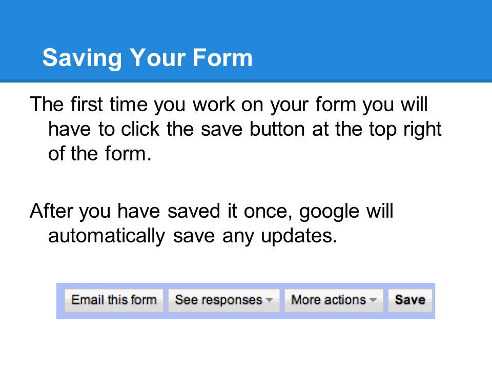 Saving Your Form The first time you work on your form you will have to click the save button at the top right of the form.