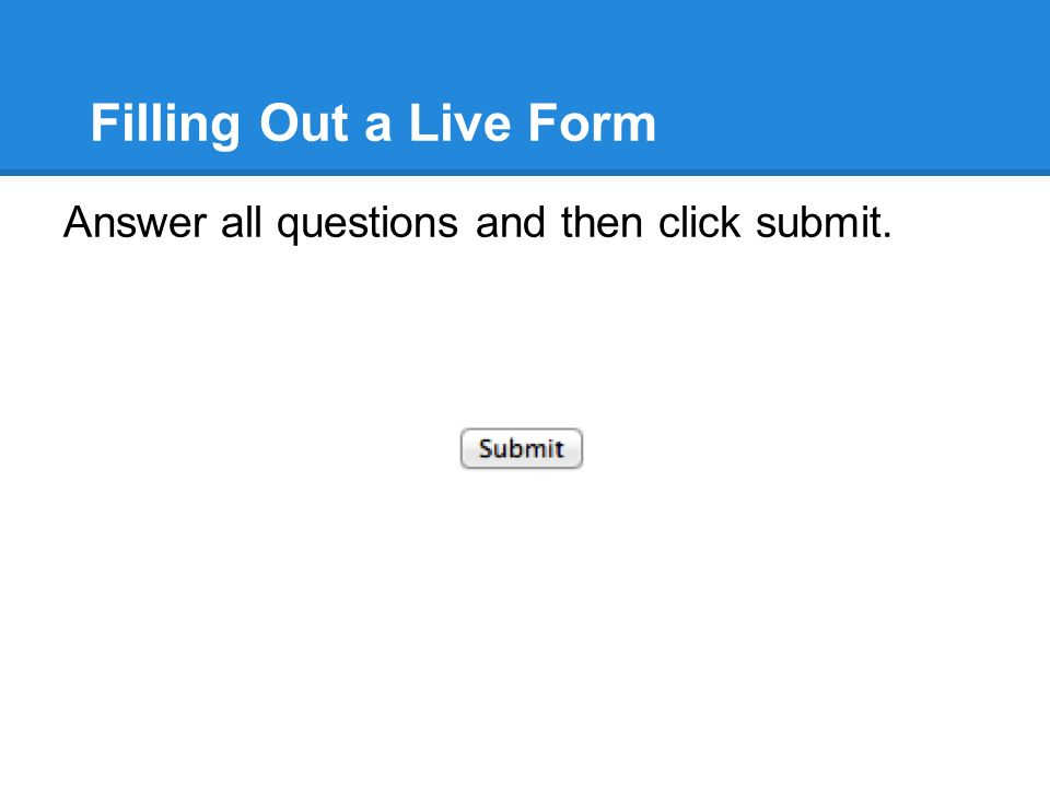Filling Out a Live Form Answer all questions and then click submit.