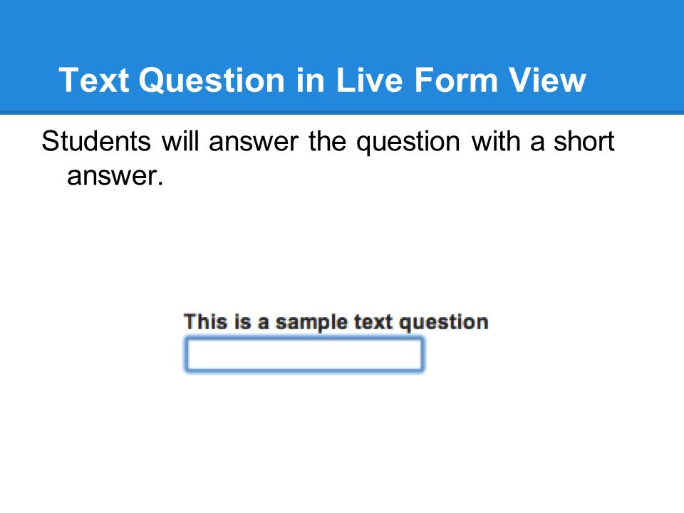 Text Question in Live Form View Students will answer the question with a short answer.