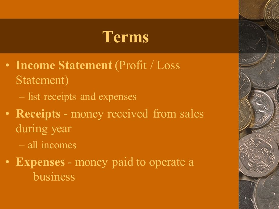 Terms Income Statement (Profit / Loss Statement) –list receipts and expenses Receipts - money received from sales during year –all incomes Expenses - money paid to operate a business