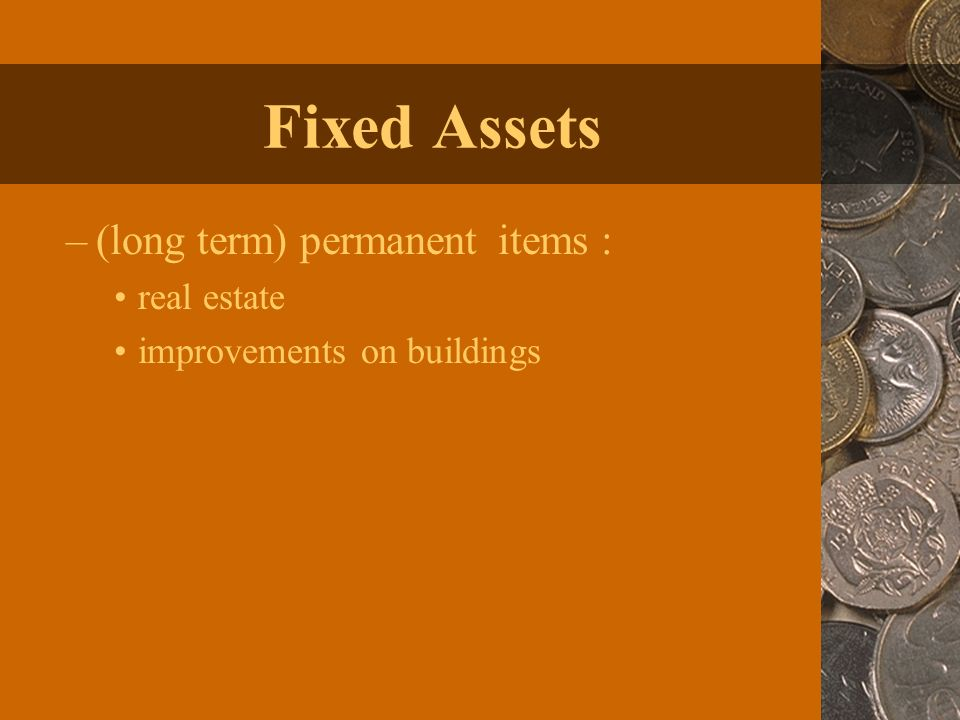 Fixed Assets –(long term) permanent items : real estate improvements on buildings
