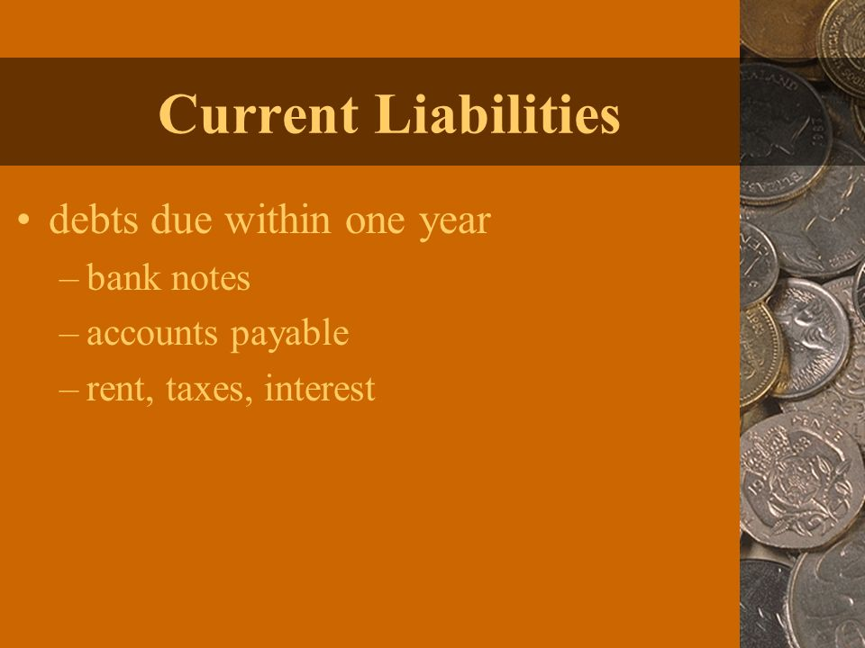 Current Liabilities debts due within one year –bank notes –accounts payable –rent, taxes, interest