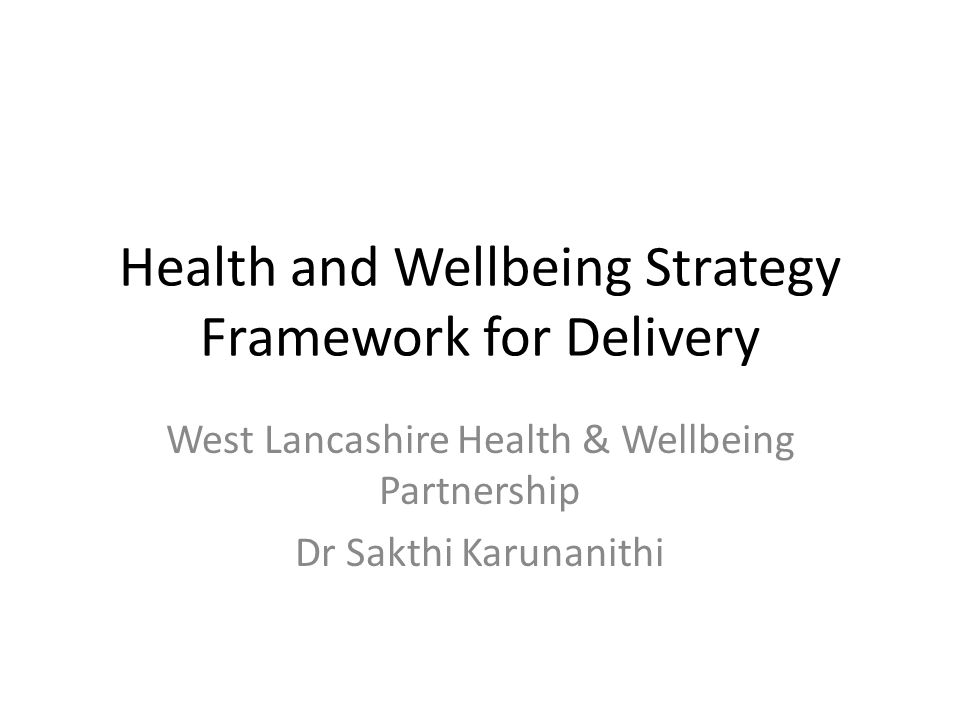 Health and Wellbeing Strategy Framework for Delivery West Lancashire Health & Wellbeing Partnership Dr Sakthi Karunanithi