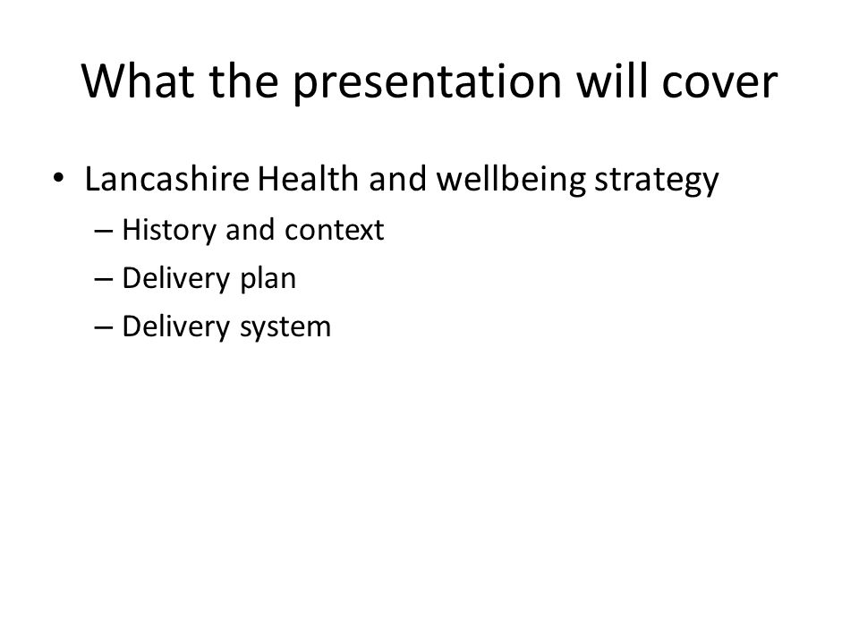What the presentation will cover Lancashire Health and wellbeing strategy – History and context – Delivery plan – Delivery system
