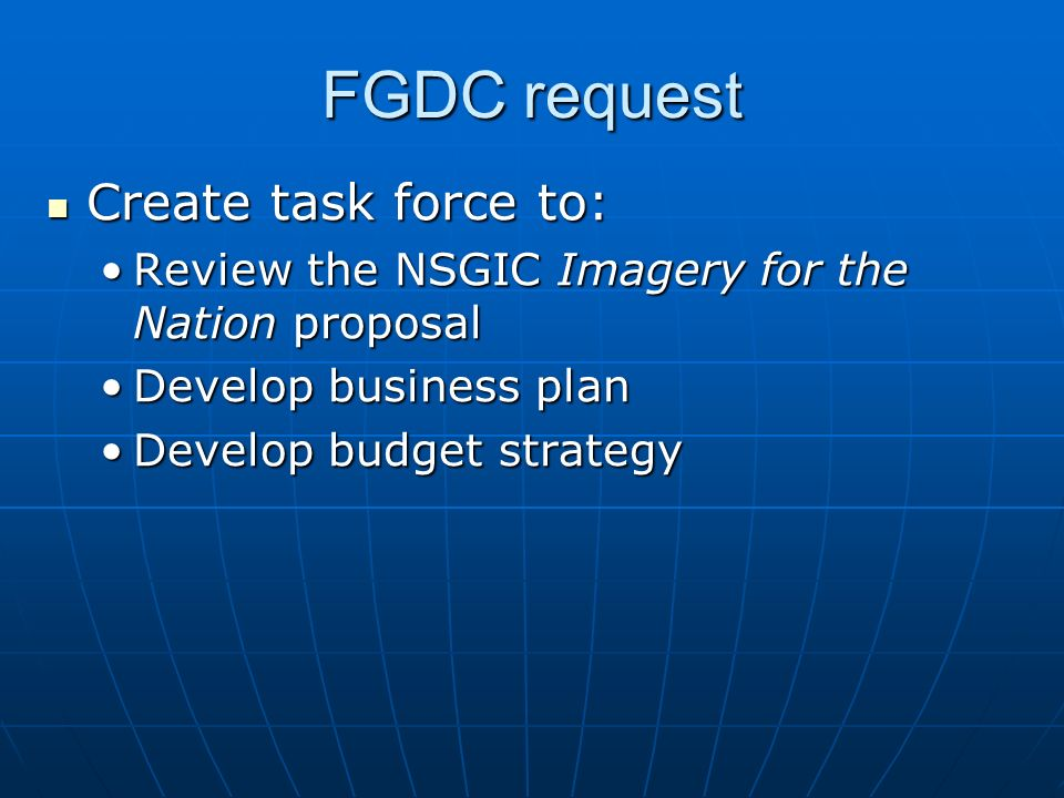FGDC request Create task force to: Create task force to: Review the NSGIC Imagery for the Nation proposalReview the NSGIC Imagery for the Nation proposal Develop business planDevelop business plan Develop budget strategyDevelop budget strategy