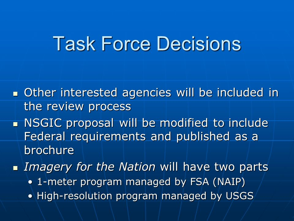 Task Force Decisions Other interested agencies will be included in the review process Other interested agencies will be included in the review process NSGIC proposal will be modified to include Federal requirements and published as a brochure NSGIC proposal will be modified to include Federal requirements and published as a brochure Imagery for the Nation will have two parts Imagery for the Nation will have two parts 1-meter program managed by FSA (NAIP)1-meter program managed by FSA (NAIP) High-resolution program managed by USGSHigh-resolution program managed by USGS
