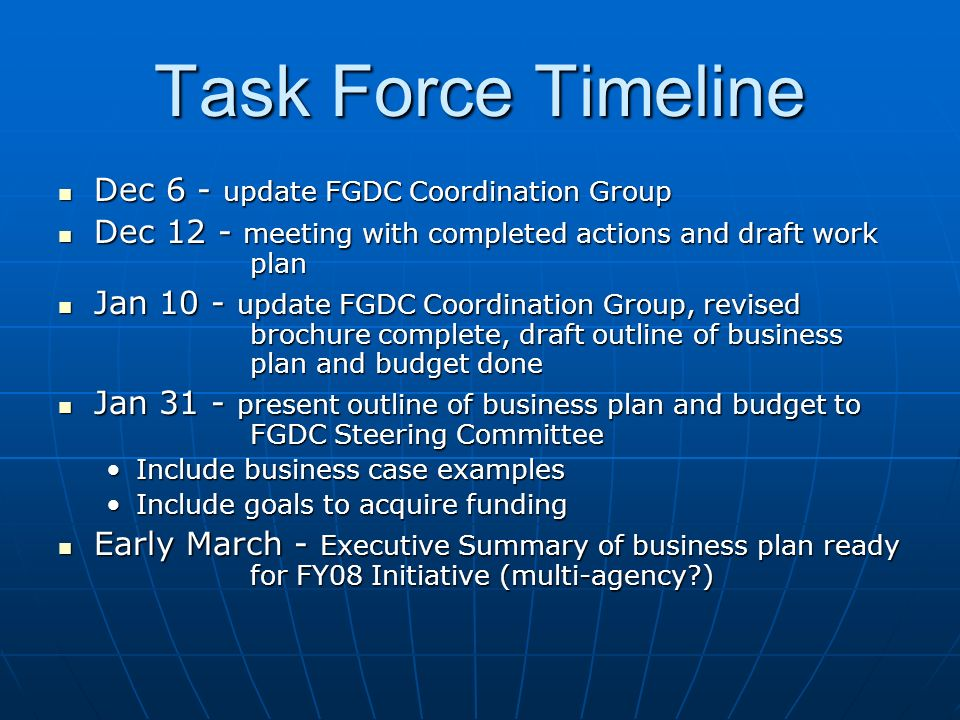 Task Force Timeline Dec 6 - update FGDC Coordination Group Dec 6 - update FGDC Coordination Group Dec 12 - meeting with completed actions and draft work plan Dec 12 - meeting with completed actions and draft work plan Jan 10 - update FGDC Coordination Group, revised brochure complete, draft outline of business plan and budget done Jan 10 - update FGDC Coordination Group, revised brochure complete, draft outline of business plan and budget done Jan 31 - present outline of business plan and budget to FGDC Steering Committee Jan 31 - present outline of business plan and budget to FGDC Steering Committee Include business case examplesInclude business case examples Include goals to acquire fundingInclude goals to acquire funding Early March - Executive Summary of business plan ready for FY08 Initiative (multi-agency ) Early March - Executive Summary of business plan ready for FY08 Initiative (multi-agency )