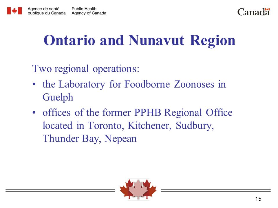 15 Ontario and Nunavut Region Two regional operations: the Laboratory for Foodborne Zoonoses in Guelph offices of the former PPHB Regional Office located in Toronto, Kitchener, Sudbury, Thunder Bay, Nepean
