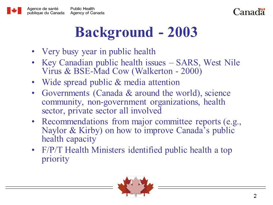 2 Background Very busy year in public health Key Canadian public health issues – SARS, West Nile Virus & BSE-Mad Cow (Walkerton ) Wide spread public & media attention Governments (Canada & around the world), science community, non-government organizations, health sector, private sector all involved Recommendations from major committee reports (e.g., Naylor & Kirby) on how to improve Canada's public health capacity F/P/T Health Ministers identified public health a top priority