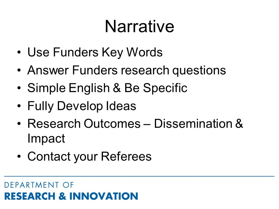 Narrative Use Funders Key Words Answer Funders research questions Simple English & Be Specific Fully Develop Ideas Research Outcomes – Dissemination & Impact Contact your Referees