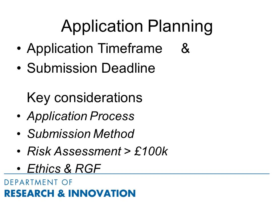 Application Planning Application Timeframe & Submission Deadline Key considerations Application Process Submission Method Risk Assessment > £100k Ethics & RGF