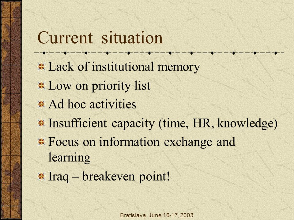 Bratislava, June 16-17, 2003 Current situation Lack of institutional memory Low on priority list Ad hoc activities Insufficient capacity (time, HR, knowledge) Focus on information exchange and learning Iraq – breakeven point!