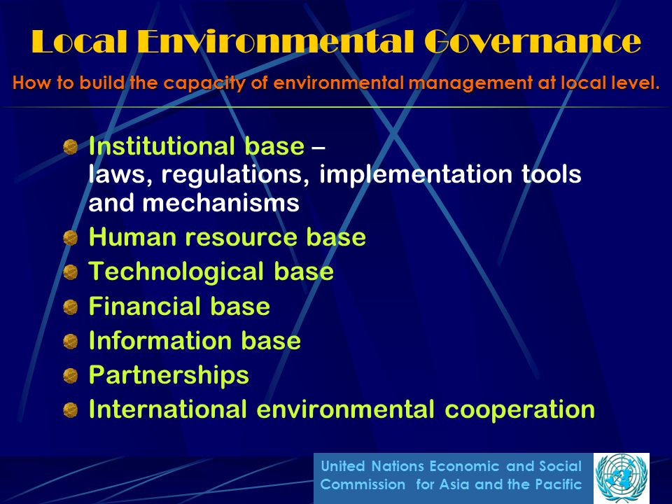 Local Environmental Governance Institutional base – laws, regulations, implementation tools and mechanisms Human resource base Technological base Financial base Information base Partnerships International environmental cooperation How to build the capacity of environmental management at local level.