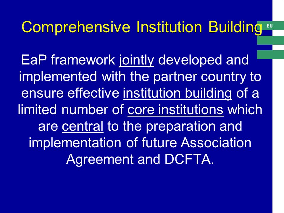 EU Comprehensive Institution Building EaP framework jointly developed and implemented with the partner country to ensure effective institution building of a limited number of core institutions which are central to the preparation and implementation of future Association Agreement and DCFTA.