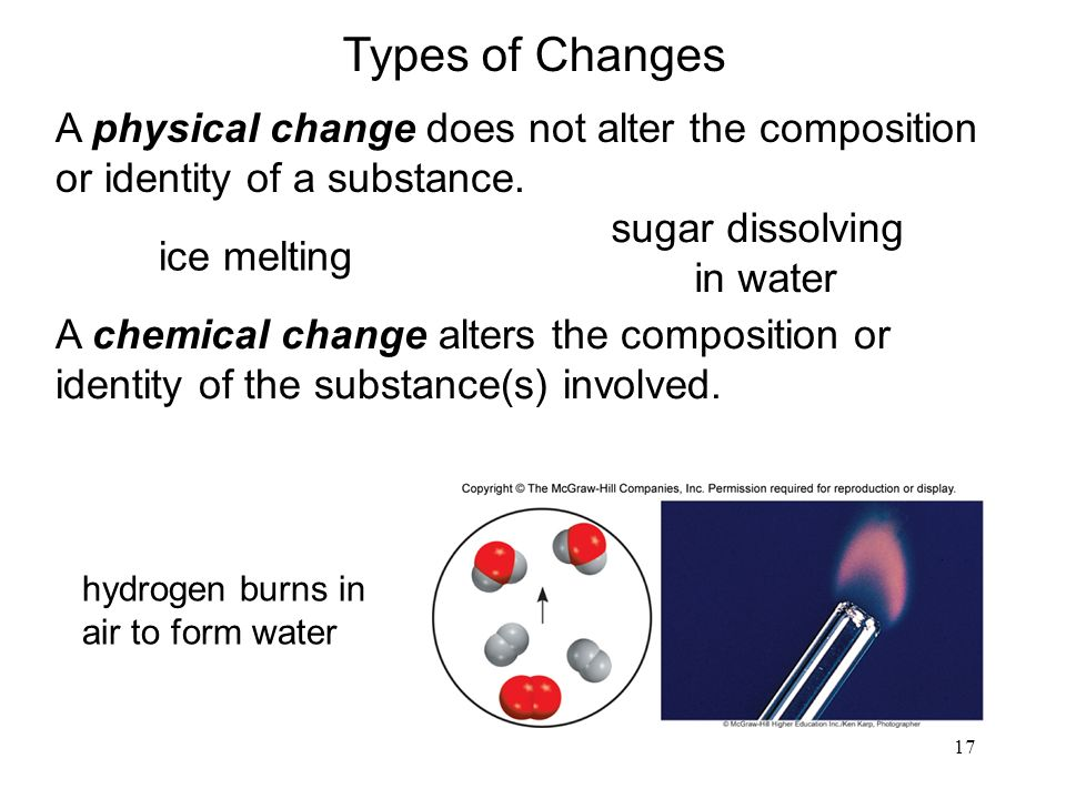 17 A physical change does not alter the composition or identity of a substance.