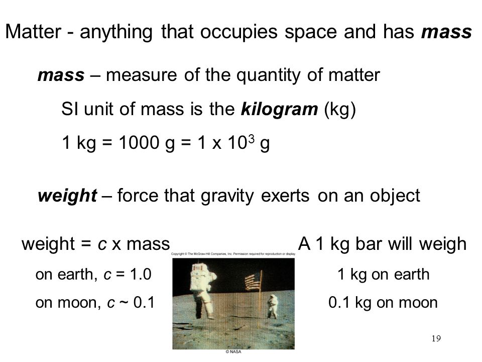 19 Matter - anything that occupies space and has mass mass – measure of the quantity of matter SI unit of mass is the kilogram (kg) 1 kg = 1000 g = 1 x 10 3 g weight – force that gravity exerts on an object A 1 kg bar will weigh 1 kg on earth 0.1 kg on moon weight = c x mass on earth, c = 1.0 on moon, c ~ 0.1