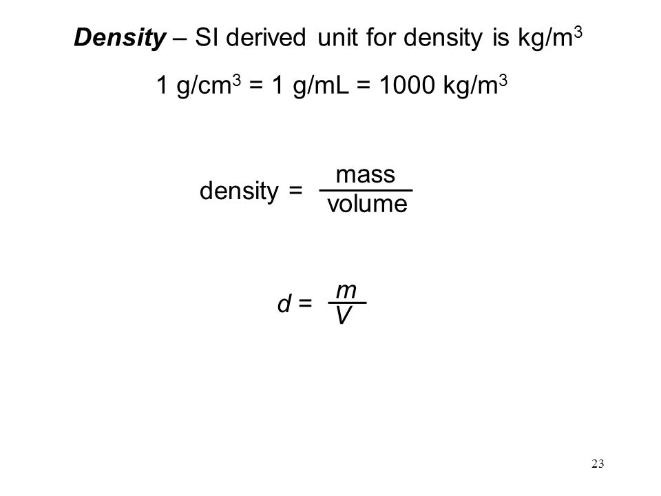 23 Density – SI derived unit for density is kg/m 3 1 g/cm 3 = 1 g/mL = 1000 kg/m 3 density = mass volume d = m V