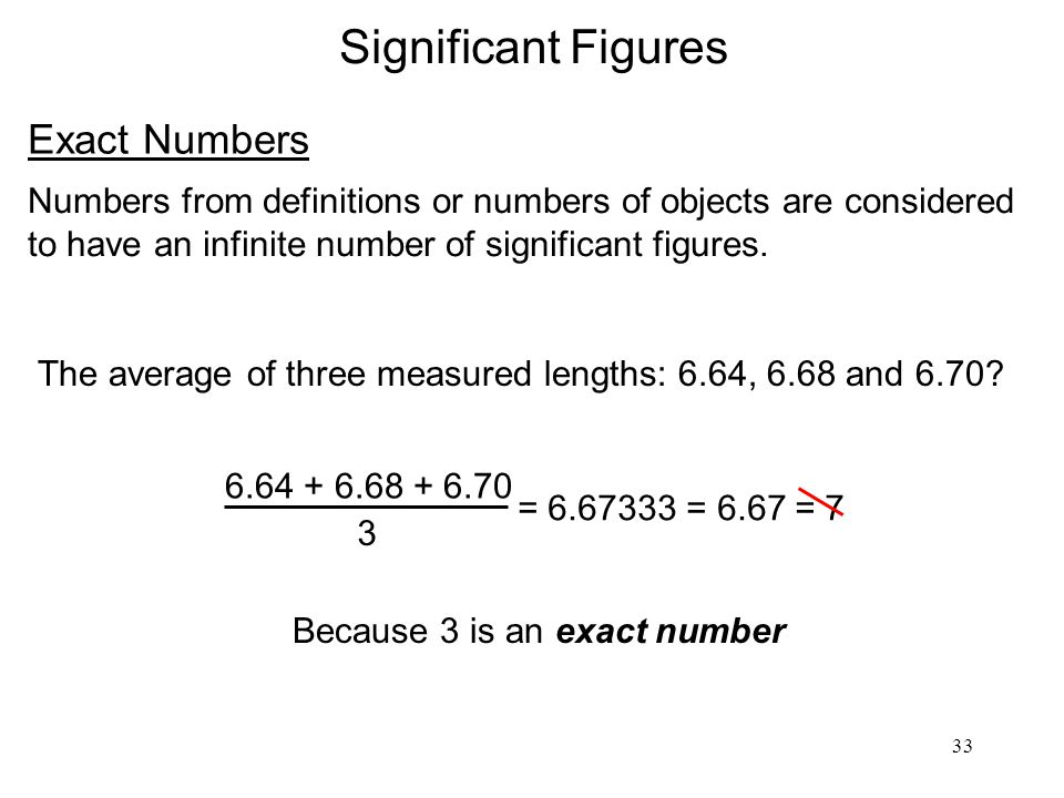 33 Significant Figures Exact Numbers Numbers from definitions or numbers of objects are considered to have an infinite number of significant figures.