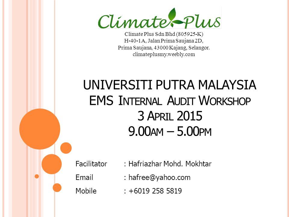 UNIVERSITI PUTRA MALAYSIA EMS I NTERNAL A UDIT W ORKSHOP 3 A PRIL 2015 9.00 AM – 5.00 PM Facilitator: Hafriazhar Mohd.
