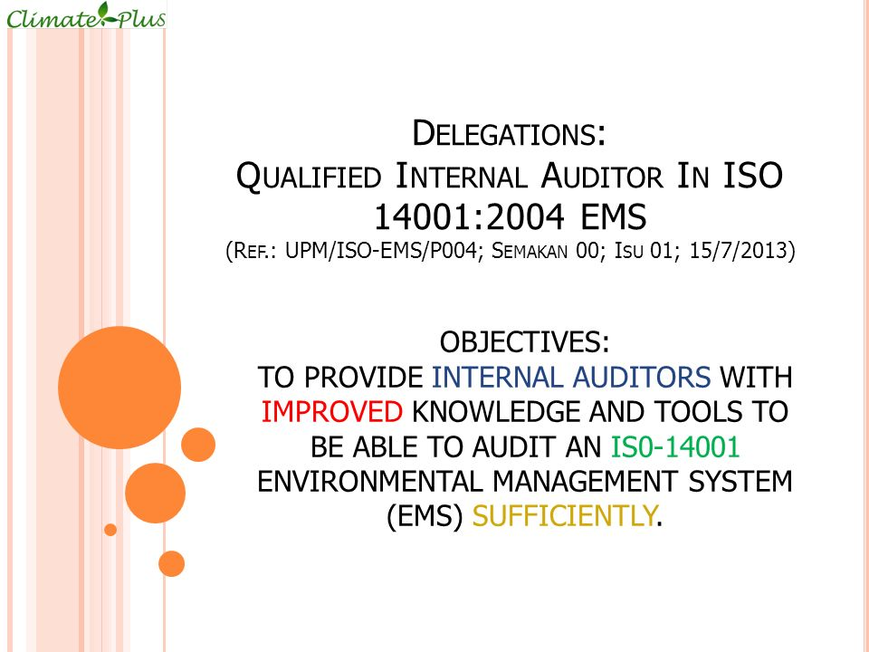 D ELEGATIONS : Q UALIFIED I NTERNAL A UDITOR I N ISO 14001:2004 EMS (R EF.: UPM/ISO-EMS/P004; S EMAKAN 00; I SU 01; 15/7/2013) OBJECTIVES: TO PROVIDE INTERNAL AUDITORS WITH IMPROVED KNOWLEDGE AND TOOLS TO BE ABLE TO AUDIT AN IS0-14001 ENVIRONMENTAL MANAGEMENT SYSTEM (EMS) SUFFICIENTLY.