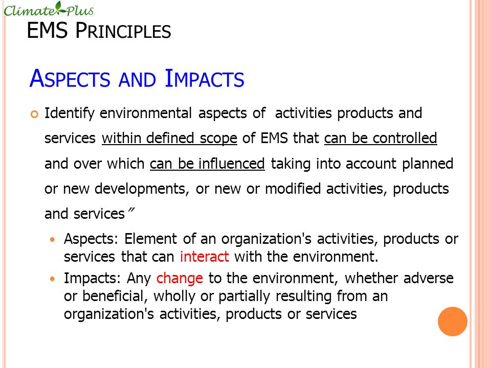 A SPECTS AND I MPACTS Identify environmental aspects of activities products and services within defined scope of EMS that can be controlled and over which can be influenced taking into account planned or new developments, or new or modified activities, products and services Aspects: Element of an organization s activities, products or services that can interact with the environment.