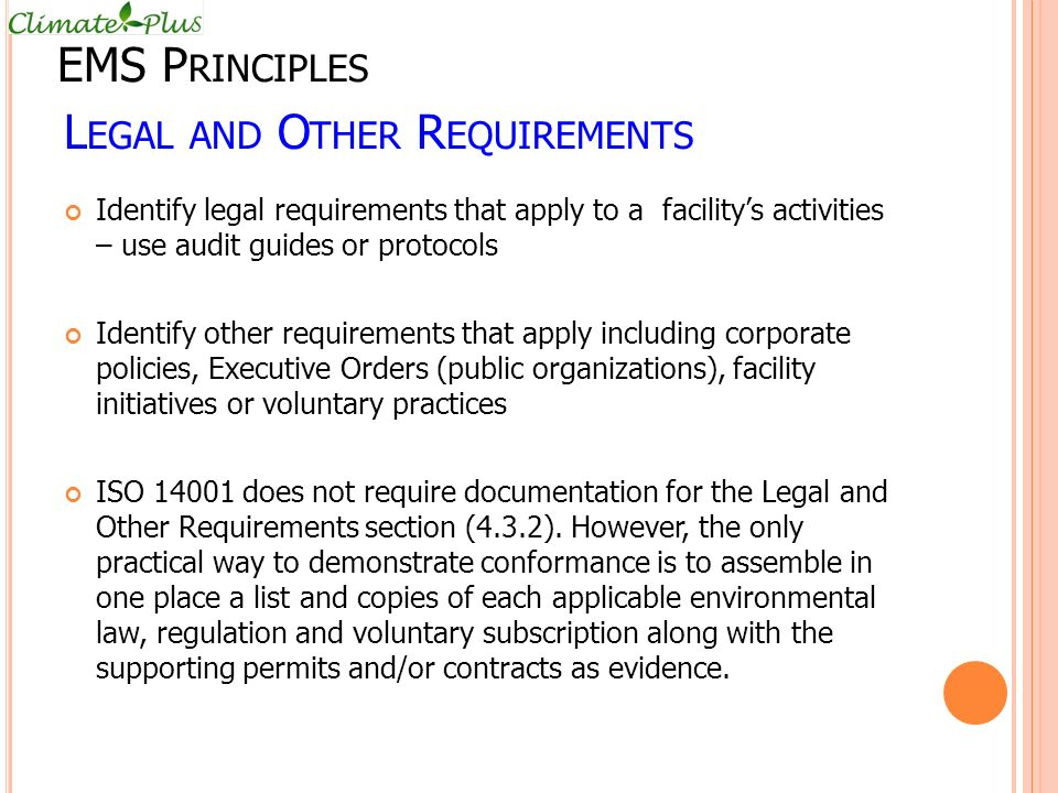 L EGAL AND O THER R EQUIREMENTS Identify legal requirements that apply to a facility's activities – use audit guides or protocols Identify other requirements that apply including corporate policies, Executive Orders (public organizations), facility initiatives or voluntary practices ISO 14001 does not require documentation for the Legal and Other Requirements section (4.3.2).