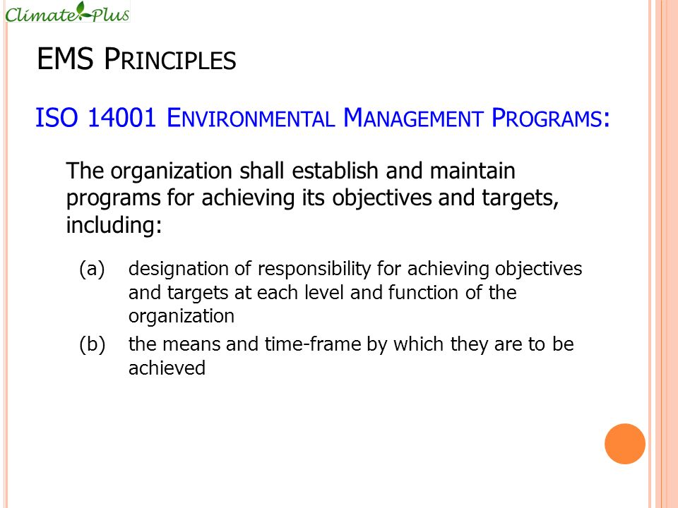 ISO 14001 E NVIRONMENTAL M ANAGEMENT P ROGRAMS : The organization shall establish and maintain programs for achieving its objectives and targets, including: (a)designation of responsibility for achieving objectives and targets at each level and function of the organization (b)the means and time-frame by which they are to be achieved EMS P RINCIPLES
