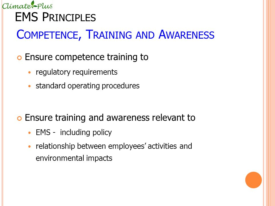 C OMPETENCE, T RAINING AND A WARENESS Ensure competence training to regulatory requirements standard operating procedures Ensure training and awareness relevant to EMS - including policy relationship between employees' activities and environmental impacts EMS P RINCIPLES