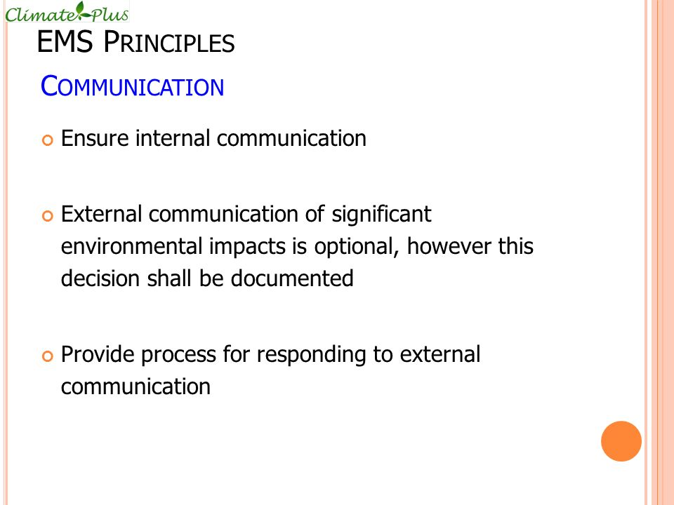 C OMMUNICATION Ensure internal communication External communication of significant environmental impacts is optional, however this decision shall be documented Provide process for responding to external communication EMS P RINCIPLES
