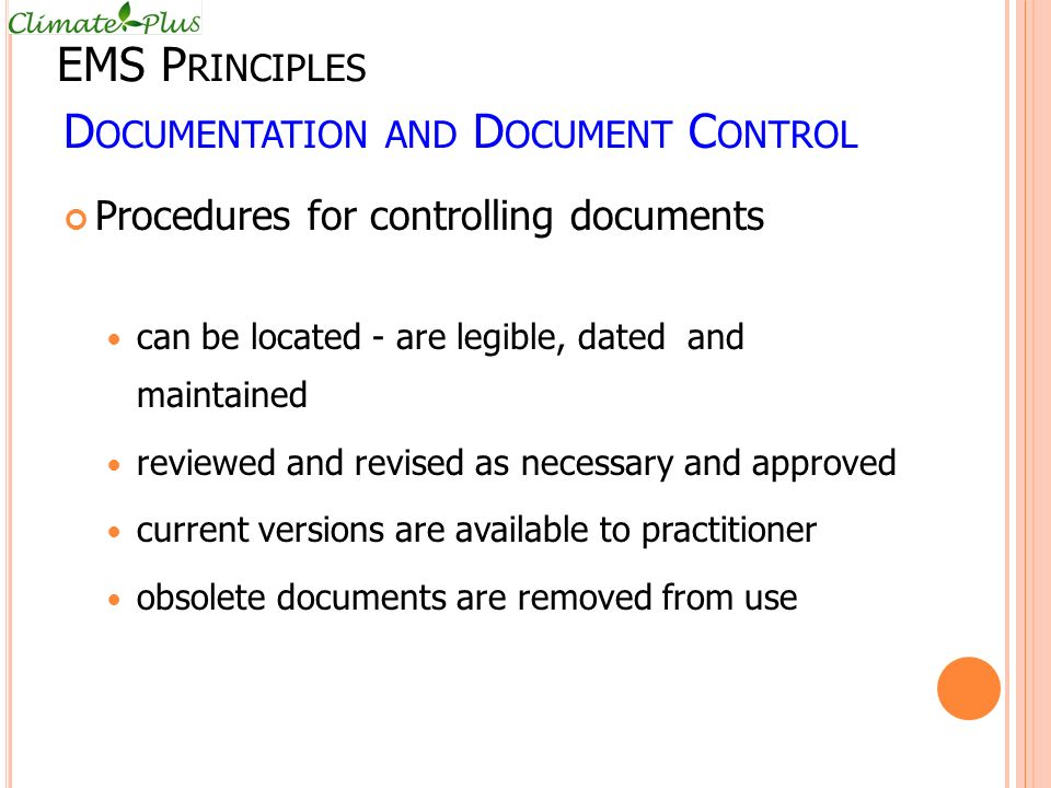 D OCUMENTATION AND D OCUMENT C ONTROL Procedures for controlling documents can be located - are legible, dated and maintained reviewed and revised as necessary and approved current versions are available to practitioner obsolete documents are removed from use EMS P RINCIPLES