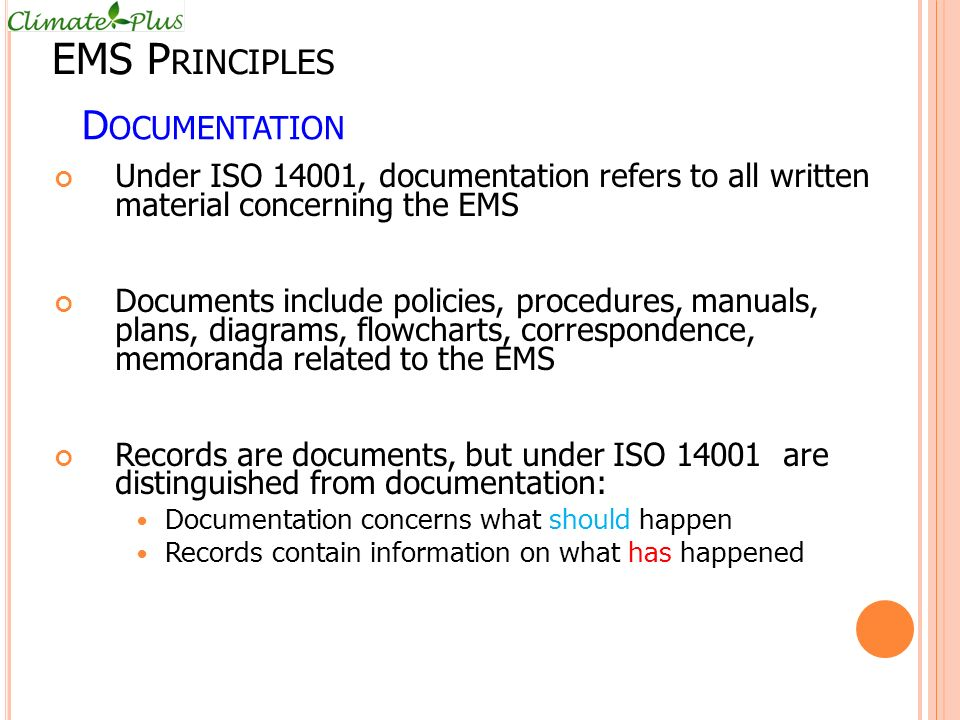 D OCUMENTATION Under ISO 14001, documentation refers to all written material concerning the EMS Documents include policies, procedures, manuals, plans, diagrams, flowcharts, correspondence, memoranda related to the EMS Records are documents, but under ISO 14001 are distinguished from documentation: Documentation concerns what should happen Records contain information on what has happened EMS P RINCIPLES
